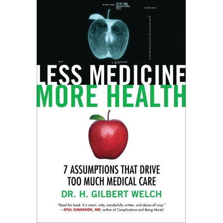 Less Medicine, More Health : 7 Assumptions That Drive Too Much Medical Care ()