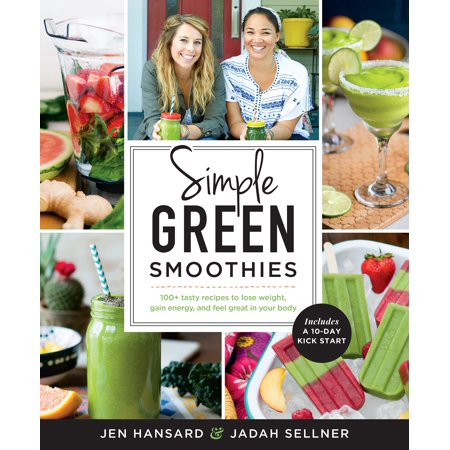 Simple Green Smoothies  100  Tasty Recipes To Lose Weight  Gain Energy  And Feel Great In Your Body