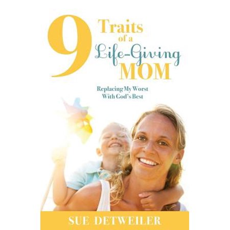 9 Traits of a Life-Giving Mom : Replacing My Worst with Gods Best 9 Traits of a Life-Giving Mom: Replacing My Worst with Gods Best