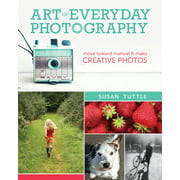 Art of Everyday Photography: Move Toward Manual and Make Creative Photos (Paperback)