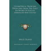 Geometrical Problems Deducible from the First Six Books of Euclid, Arranged and Solved