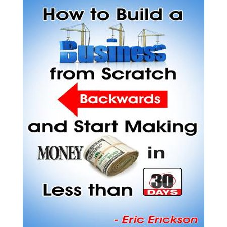 How to Build a Business from Scratch Backwards and Start Making Money in Less Than 30