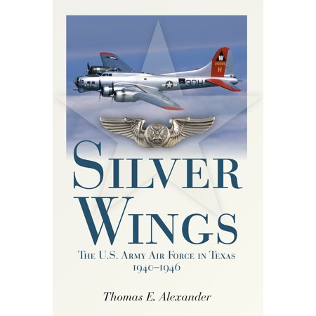 Silver Wings : The U.S. Army Airforce in Texas, 1940-1946