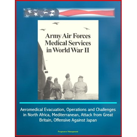 Army Air Forces (AAF) Medical Services in World War II - Aeromedical Evacuation, Operations and Challenges in North Africa, Mediterranean, Attack from Great Britain, Offensive Against Japan - eBook