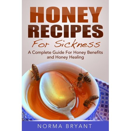 Honey Recipes For Sickness: A Complete Guide For Honey Benefits and Honey Healing - eBook