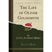 The Life of Oliver Goldsmith (Classic Reprint)