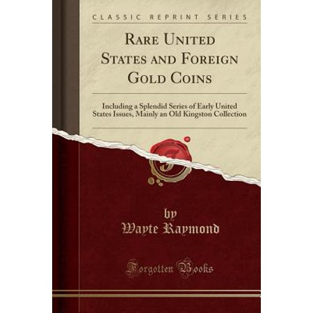 United States Rare Coins - Rare United States and Foreign Gold Coins : Including a Splendid Series of Early United States Issues, Mainly an Old Kingston Collection (Classic Reprint)