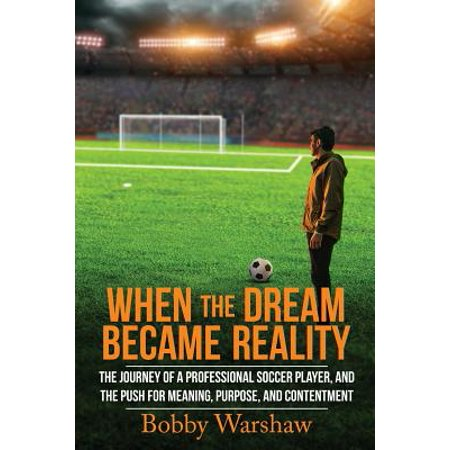 When the Dream Became Reality : The Journey of a Professional Soccer Player, and the Push for Meaning, Purpose, and (Best Professional Soccer Players)