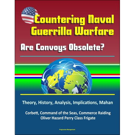 Countering Naval Guerrilla Warfare: Are Convoys Obsolete? Theory, History, Analysis, Implications, Mahan, Corbett, Command of the Seas, Commerce Raiding, Oliver Hazard Perry Class Frigate -