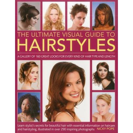 The Ultimate Visual Guide to Hairstyles : A Gallery of 160 Great Looks for Every Kind of Hair Type and Length with Essential Information on Haircare and Hairstyling, Illustrated in Over 290