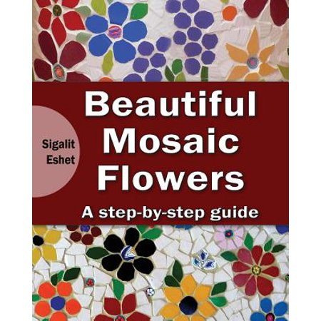Beautiful Mosaic Flowers : A Step-By Step Guide