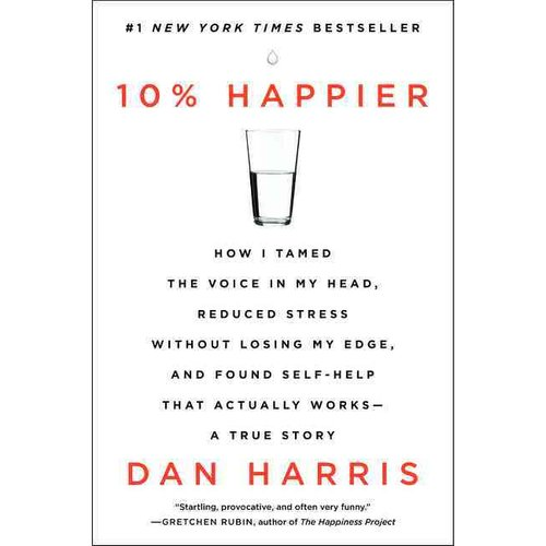 10% Happier: How I Tamed the Voice in My Head, Reduced Stress Without Losing My Edge, and Found Self-Help That Actually Works: A True Story