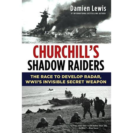 Churchill's Shadow Raiders : The Race to Develop Radar, World War II's Invisible Secret Weapon