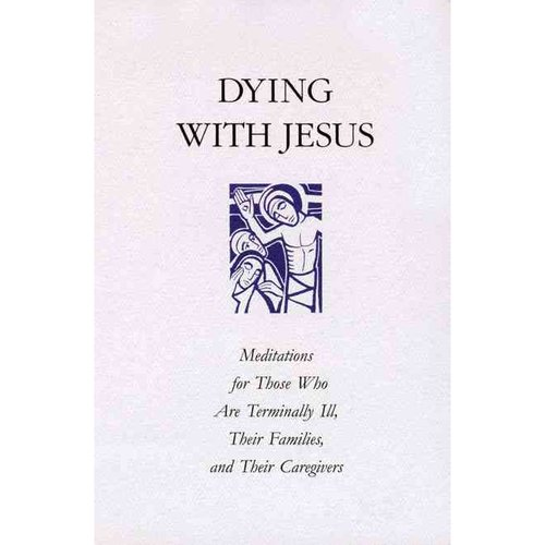 Dying With Jesus: Meditations for Those Who Are Terminally Ill, Their Families, and Their Caregivers