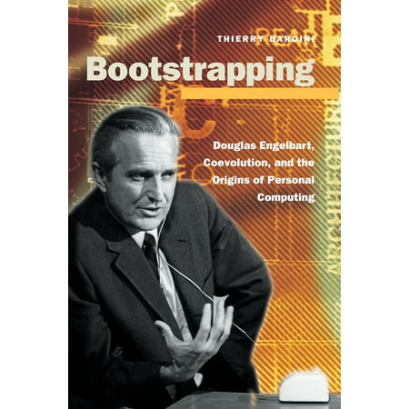 Bootstrapping : Douglas Engelbart, Coevolution, and the Origins of Personal Computing ()