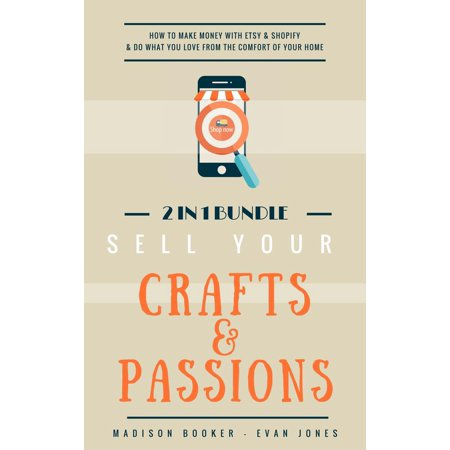 Sell Your Crafts & Passions: 2 In 1 Bundle: How To Make Money With Etsy & Shopify & Do What You Love From The Comfort Of Your Home -