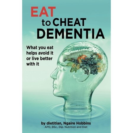 Eat to Cheat Dementia : What You Eat Helps Avoid It or Live Better with It