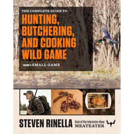 The Complete Guide to Hunting, Butchering, and Cooking Wild Game : Volume 2: Small Game and