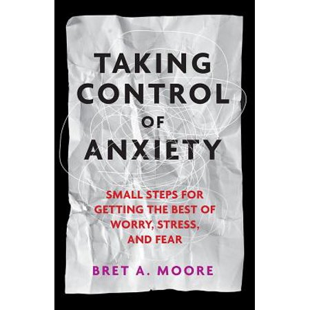 Taking Control of Anxiety: Small Steps for Getting the Best of Worry, Stress, and