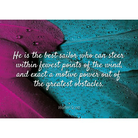 Walter Scott - Famous Quotes Laminated POSTER PRINT 24x20 - He is the best sailor who can steer within fewest points of the wind, and exact a motive power out of the greatest