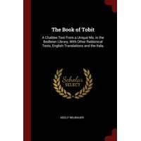 The Book of Tobit : A Chaldee Text from a Unique Ms. in the Bodleian Library, with Other Rabbinical Texts, English Translations and the Itala,