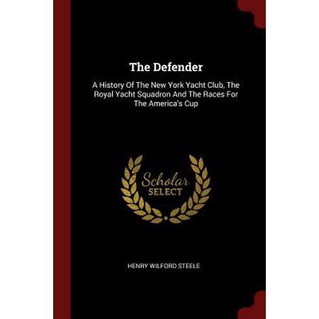 The Defender : A History of the New York Yacht Club, the Royal Yacht Squadron and the Races for the America's Cup