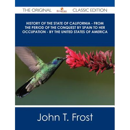 History of the State of California - From the Period of the Conquest by Spain to her Occupation - by the United States of America - The Original Classic Edition -