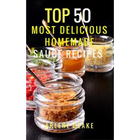 Top 50 Most Delicious Homemade Sauce Recipes: (Sauce Cookbook, Modern Sauces, Barbecue Sauces, Recipes for Every Cook, Marinades, Rubs, Mopping Sauces) - eBook - Cool Homemade Halloween Stuff