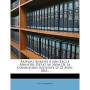 Rapport Adressè À Son Exc.Le Ministre d'État Au Nom de la Commission Instituée Le 22 Avril 1861...