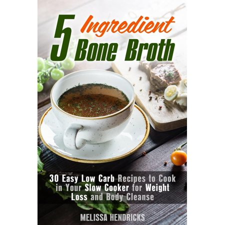 5 Ingredient Bone Broth : 30 Easy Low Carb Recipes to Cook in Your Slow Cooker for Weight Loss and Body Cleanse - (Easy Juice Cleanse Recipes For Weight Loss)