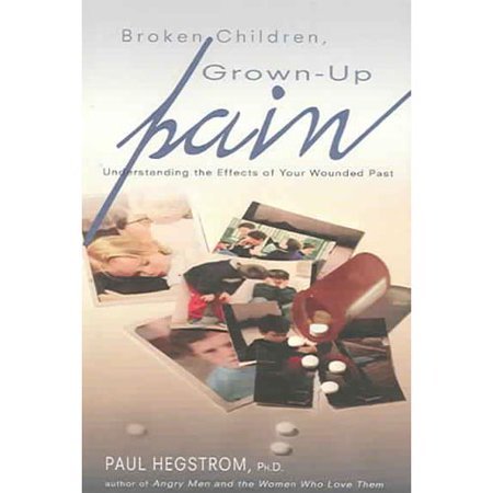 Broken Children, Grown-Up Pain: Understanding the Effects of Your Wounded Past by