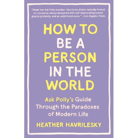 How to Be a Person in the World : Ask Polly's Guide Through the Paradoxes of Modern (World In The Balance The Population Paradox Answers)