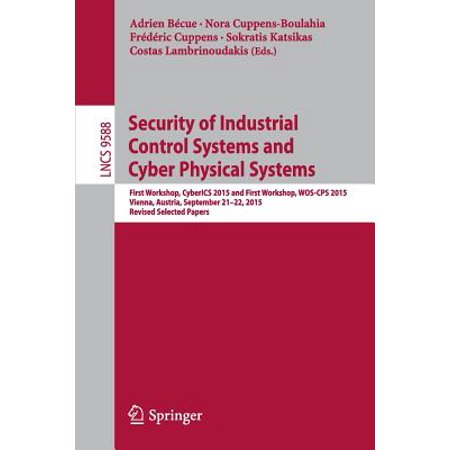 Revised System - Security of Industrial Control Systems and Cyber Physical Systems : First Workshop, Cyberics 2015 and First Workshop, Wos-CPS 2015 Vienna, Austria, September 21-22, 2015 Revised Selected Papers