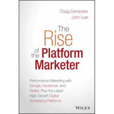 The Rise Of The Platform Marketer  Performance Marketing With Google  Facebook  And Twitter  Plus The Latest High Growth Digital Advertising Platforms