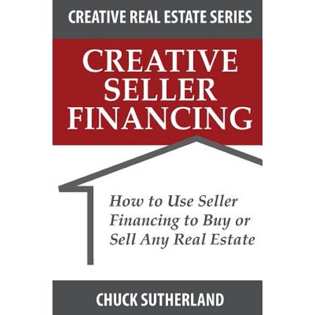 Creative Real Estate Seller Financing  How To Use Seller Financing To Buy Or Sell Any Real Estate