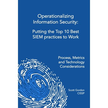 Operationalizing Information Security: Putting the Top 10 SIEM Best Practices to Work -