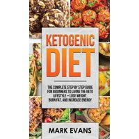 Ketogenic Diet: The Complete Step by Step Guide for Beginner's to Living the Keto Life Style - Lose Weight, Burn Fat, Increase Energy (Ketogenic Diet Series) (Volume 1) (Hardcover)