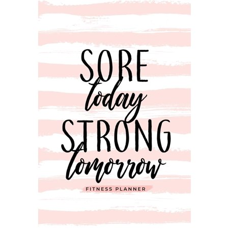 Sore Today Strong Tomorrow Fitness Planner: Workout Log and Meal Planning Notebook to Track Nutrition, Diet, and Exercise - A Weight Loss Journal for Those Inspired to Be Healthy and Their Best in