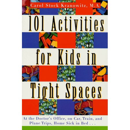 101 Activities for Kids in Tight Spaces : At the Doctor's Office, on Car, Train, and Plane Trips, Home Sick in Bed . .