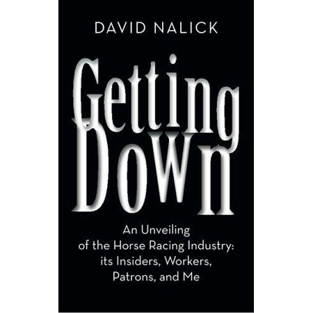 Getting Down  An Unveiling Of The Horse Racing Industry  Its Insiders  Workers  Patrons  And Me