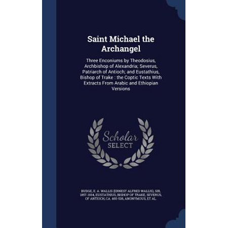 Saint Michael Archangel - Saint Michael the Archangel : Three Enconiums by Theodosius, Archbishop of Alexandria; Severus, Patriarch of Antioch; And Eustathius, Bishop of Trake: The Coptic Texts with Extracts from Arabic and Ethiopian Versions