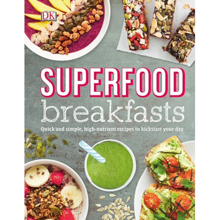Superfood Breakfasts : Quick and Simple, High-Nutrient Recipes to Kickstart Your