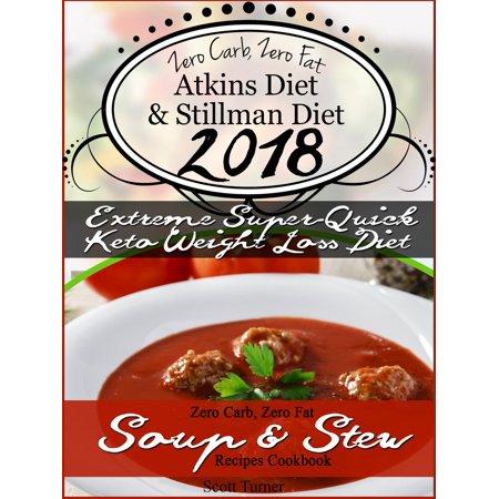 Zero Carb, Zero Fat Atkins Diet & Stillman Diet 2018 Extreme Super-Quick Keto Weight Loss Diet Zero Carb, Zero Fat Soup & Stew Recipes Cookbook - eBook