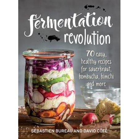 Fermentation Revolution : 70 Easy Recipes for Sauerkraut, Kombucha, Kimchi and