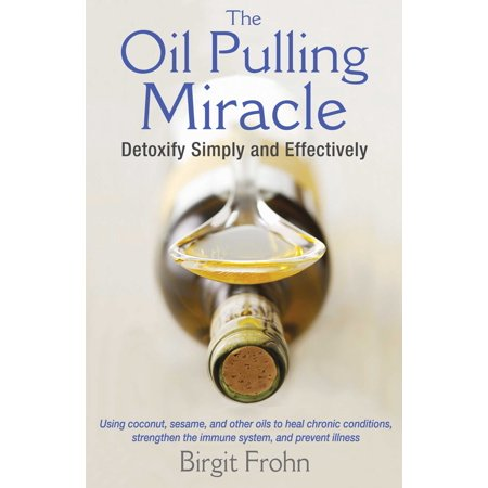 The Oil Pulling Miracle : Detoxify Simply and