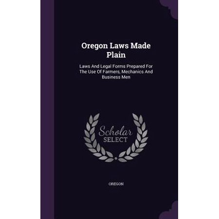 Oregon Form - Oregon Laws Made Plain : Laws and Legal Forms Prepared for the Use of Farmers, Mechanics and Business Men