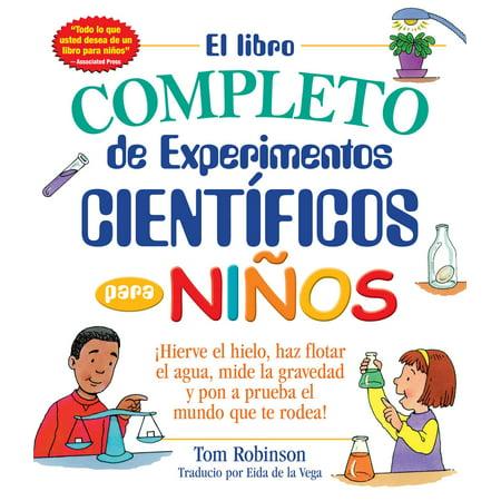 El libro completo de experimentos cientificos para ninos / The Everything Kids' : ¡Hierve el hielo, haz flotar el agua, mide la gravedad y pon a prueba el mundo que te rodea!