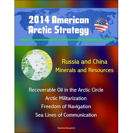 2014 American Arctic Strategy: Russia and China, Minerals and Resources, Recoverable Oil in the Arctic Circle, Arctic Militarization, Freedom of Navigation, Sea Lines of Communication - eBook