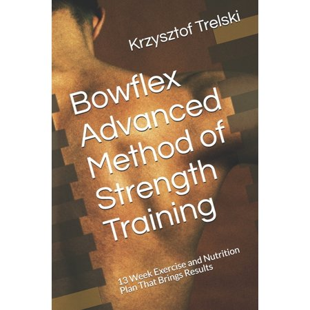 Bowflex Advanced Method of Strength Training: 13 Week Exercise and Nutrition Plan That Brings Results (Paperback)