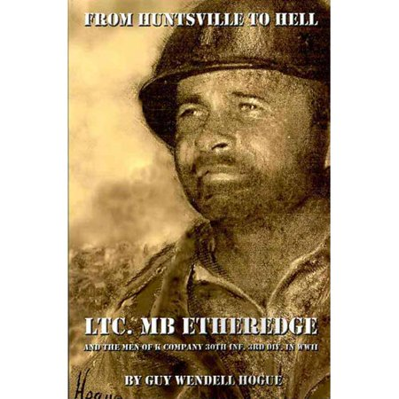 From Huntsville To Hell  Ltc  Mb Etheredge And The Men Of K Company 30Th Inf  3Rd Div  In Ww Ii